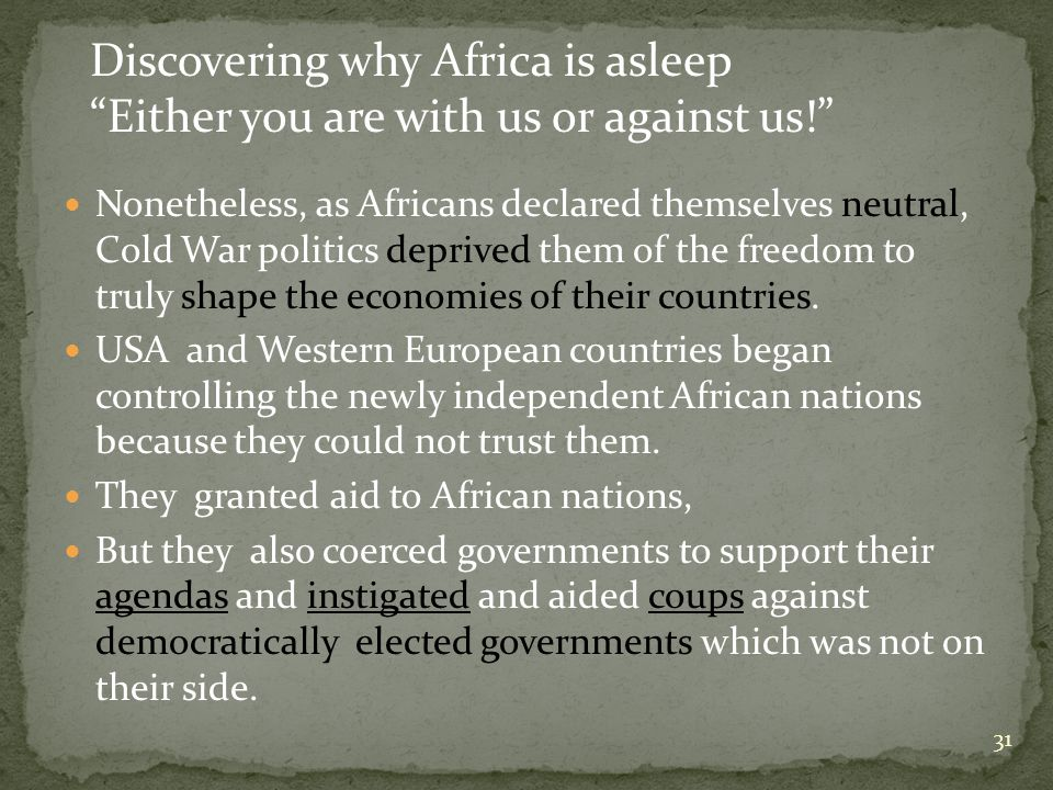 31 Nonetheless, as Africans declared themselves neutral, Cold War politics deprived them of the freedom to truly shape the economies of their countries.