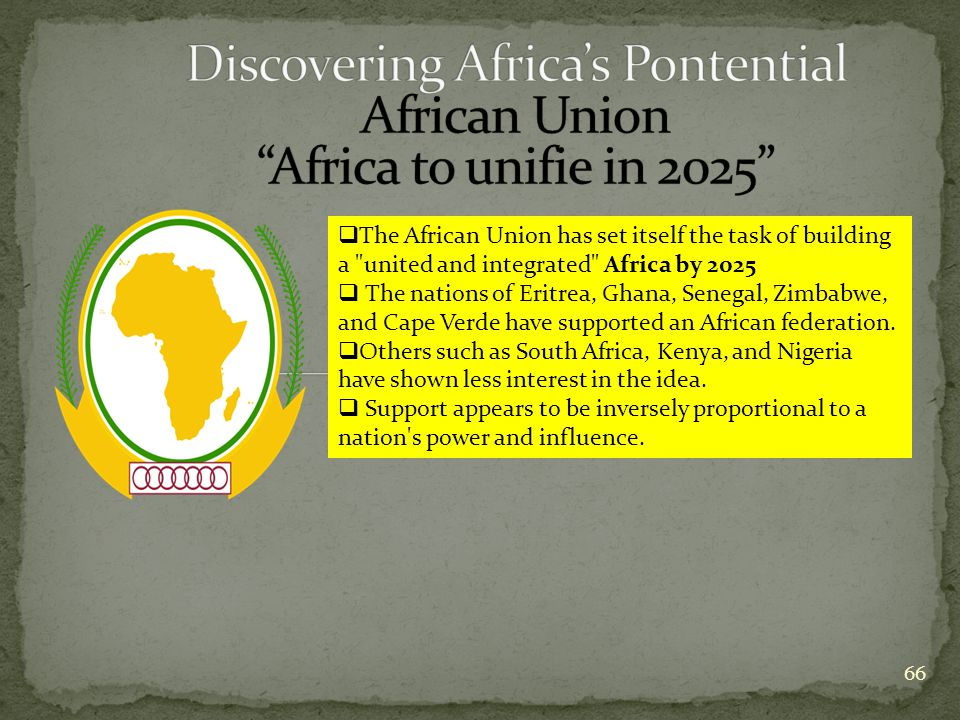 66  The African Union has set itself the task of building a united and integrated Africa by 2025  The nations of Eritrea, Ghana, Senegal, Zimbabwe, and Cape Verde have supported an African federation.