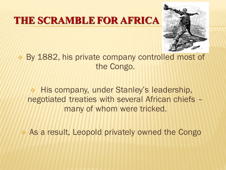 THE SCRAMBLE FOR AFRICA King Leopold II:  King of Belgium – Believed his country needed to create colonies but couldn't get his nation's support.  I
