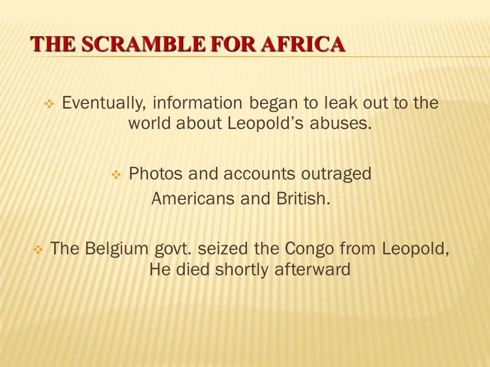 THE SCRAMBLE FOR AFRICA  Leopold told world leaders he was establishing Christianity and abolishing slavery.  What he really did was much worse:  F