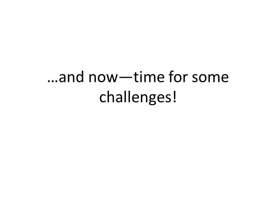 …and now—time for some challenges!