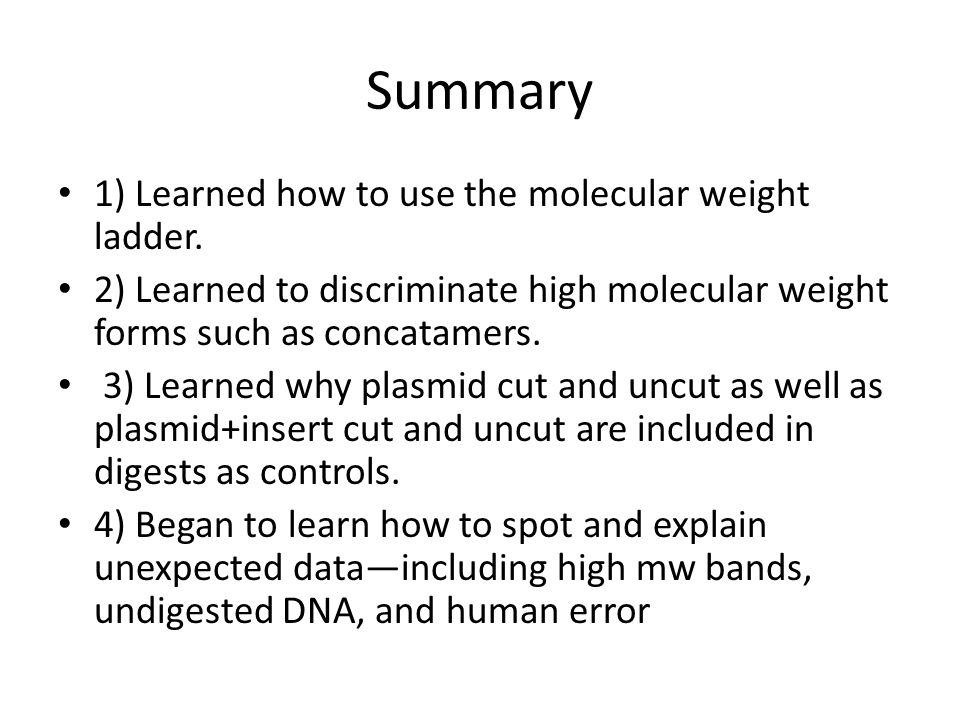 Summary 1) Learned how to use the molecular weight ladder. 2) Learned to discriminate high molecular weight forms such as concatamers. 3) Learned why