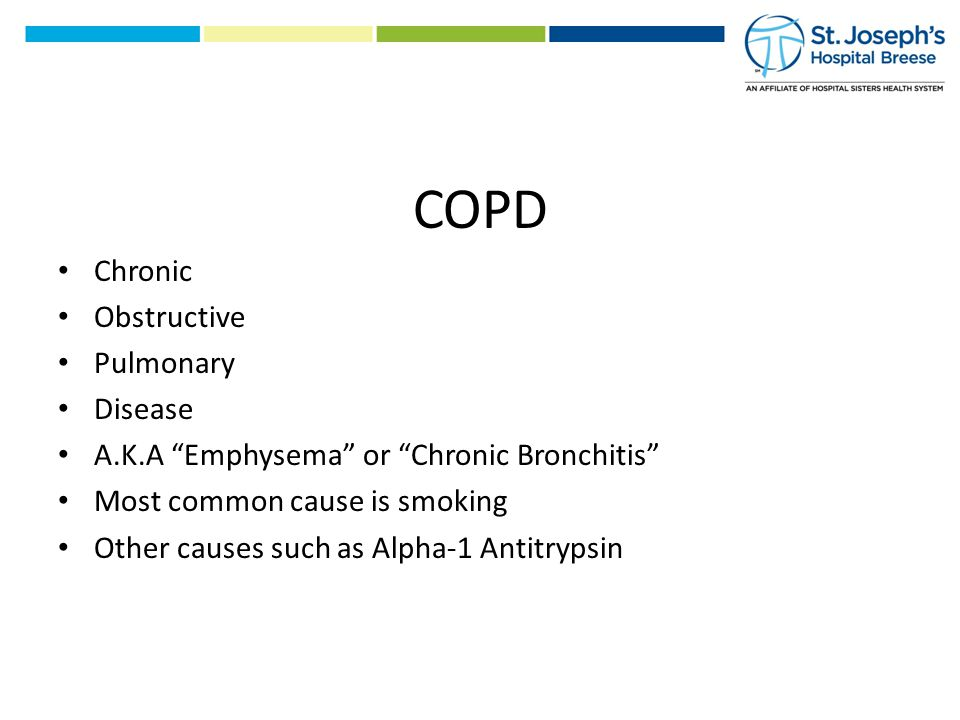 COPD Chronic Obstructive Pulmonary Disease A.K.A Emphysema or Chronic Bronchitis Most common cause is smoking Other causes such as Alpha-1 Antitrypsin