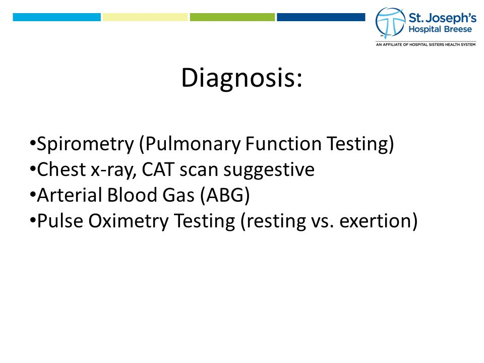 Diagnosis: Spirometry (Pulmonary Function Testing) Chest x-ray, CAT scan suggestive Arterial Blood Gas (ABG) Pulse Oximetry Testing (resting vs.