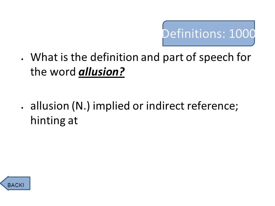 Definitions: 1000 What is the definition and part of speech for the word allusion? allusion (N.) implied or indirect reference; hinting at Back BACK!