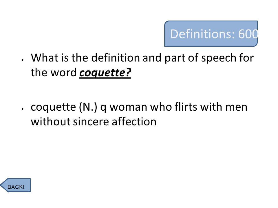 Definitions: 600 What is the definition and part of speech for the word coquette? coquette (N.) q woman who flirts with men without sincere affection