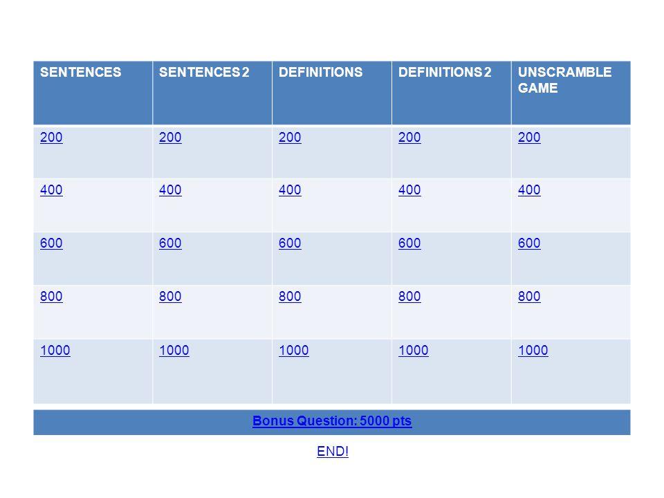 SENTENCESSENTENCES 2DEFINITIONSDEFINITIONS 2UNSCRAMBLE GAME 200 400 600 800 1000 Bonus Question: 5000 pts END!