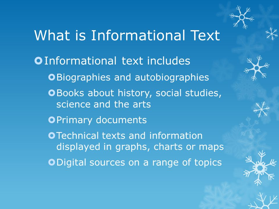 What is Informational Text  Informational text includes  Biographies and autobiographies  Books about history, social studies, science and the arts  Primary documents  Technical texts and information displayed in graphs, charts or maps  Digital sources on a range of topics