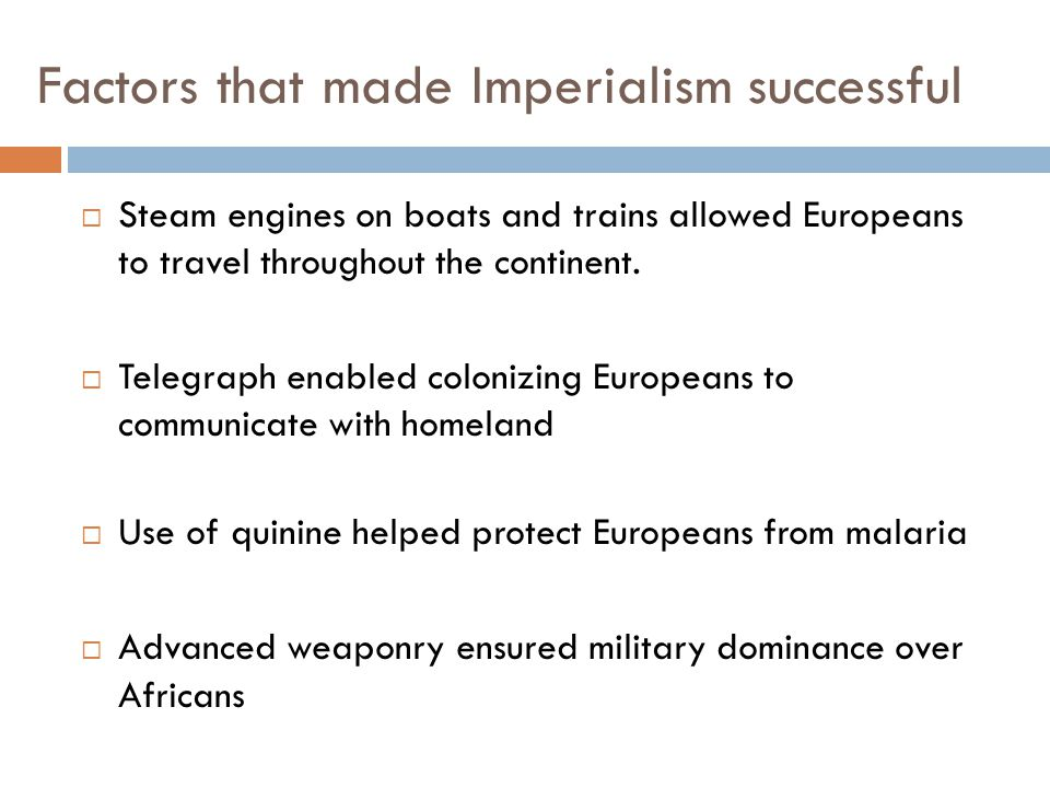 Factors that made Imperialism successful  Steam engines on boats and trains allowed Europeans to travel throughout the continent.  Telegraph enabled