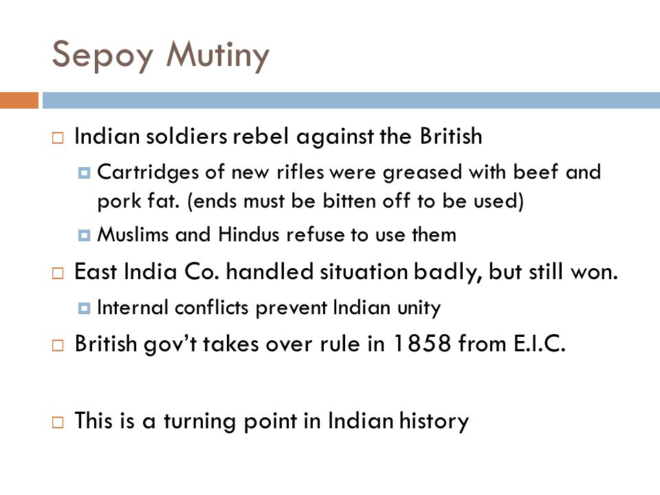 Sepoy Mutiny  Indian soldiers rebel against the British  Cartridges of new rifles were greased with beef and pork fat. (ends must be bitten off to b