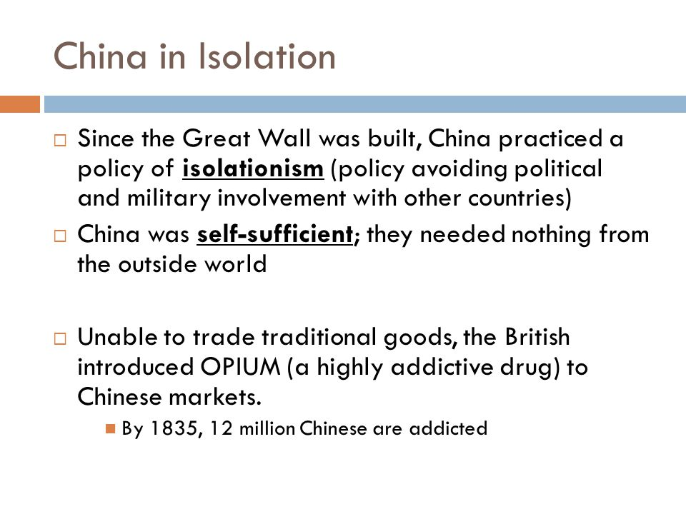 China in Isolation  Since the Great Wall was built, China practiced a policy of isolationism (policy avoiding political and military involvement with
