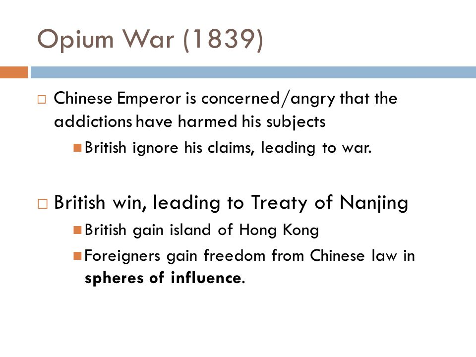 Opium War (1839)  Chinese Emperor is concerned/angry that the addictions have harmed his subjects British ignore his claims, leading to war.  Britis