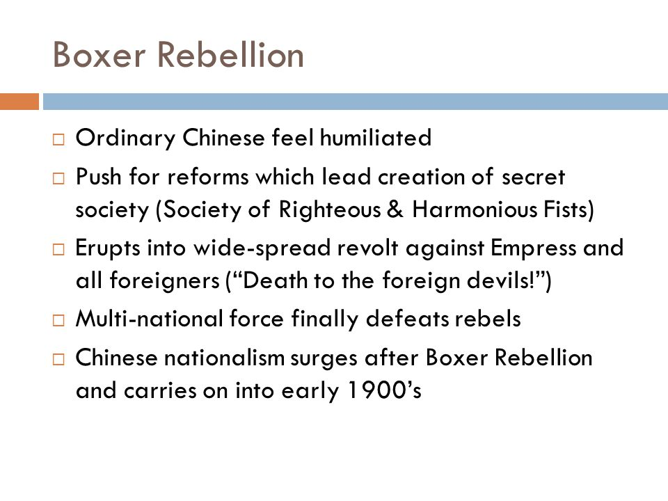 Boxer Rebellion  Ordinary Chinese feel humiliated  Push for reforms which lead creation of secret society (Society of Righteous & Harmonious Fists)