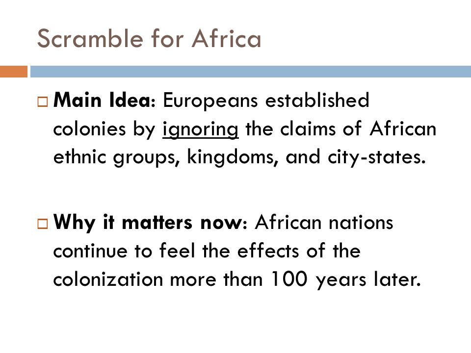 Scramble for Africa  Main Idea: Europeans established colonies by ignoring the claims of African ethnic groups, kingdoms, and city-states.  Why it m