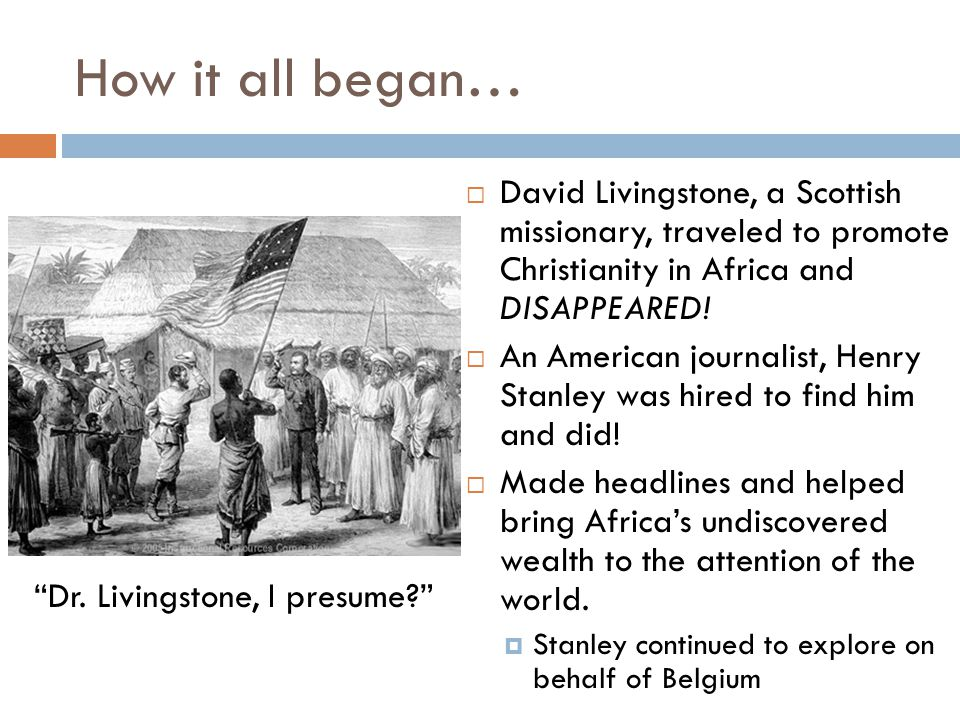 How it all began…  David Livingstone, a Scottish missionary, traveled to promote Christianity in Africa and DISAPPEARED!  An American journalist, He