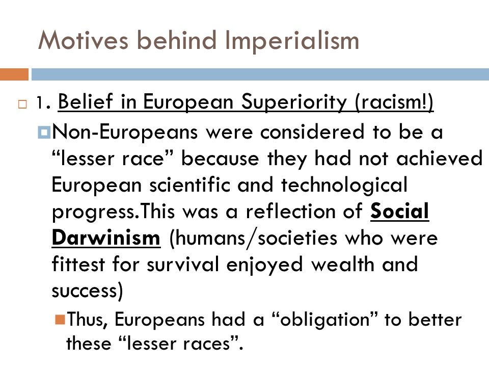 "Motives behind Imperialism  1. Belief in European Superiority (racism!)  Non-Europeans were considered to be a ""lesser race"" because they had not ac"