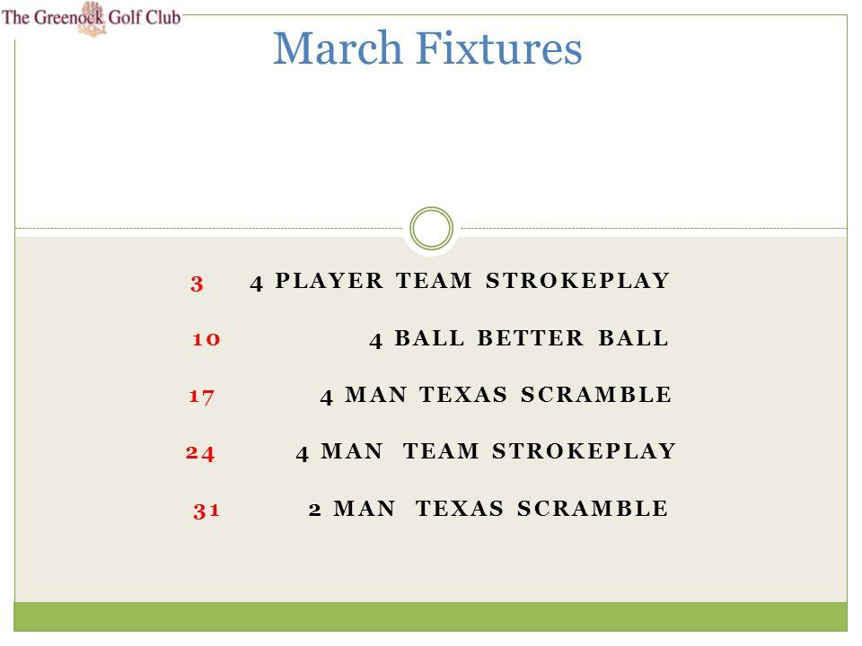 3 4 PLAYER TEAM STROKEPLAY 10 4 BALL BETTER BALL 17 4 MAN TEXAS SCRAMBLE 24 4 MAN TEAM STROKEPLAY 31 2 MAN TEXAS SCRAMBLE March Fixtures