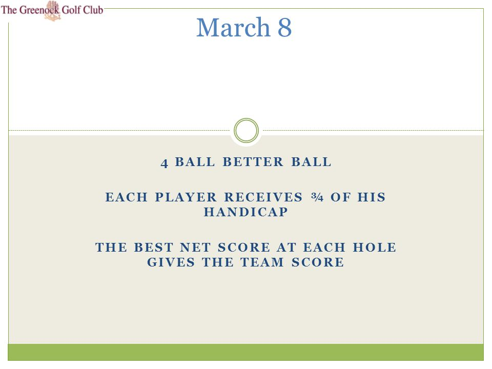 4 BALL BETTER BALL EACH PLAYER RECEIVES ¾ OF HIS HANDICAP THE BEST NET SCORE AT EACH HOLE GIVES THE TEAM SCORE March 8