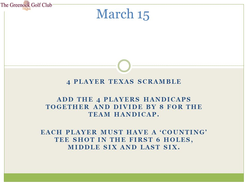 4 PLAYER TEXAS SCRAMBLE ADD THE 4 PLAYERS HANDICAPS TOGETHER AND DIVIDE BY 8 FOR THE TEAM HANDICAP.