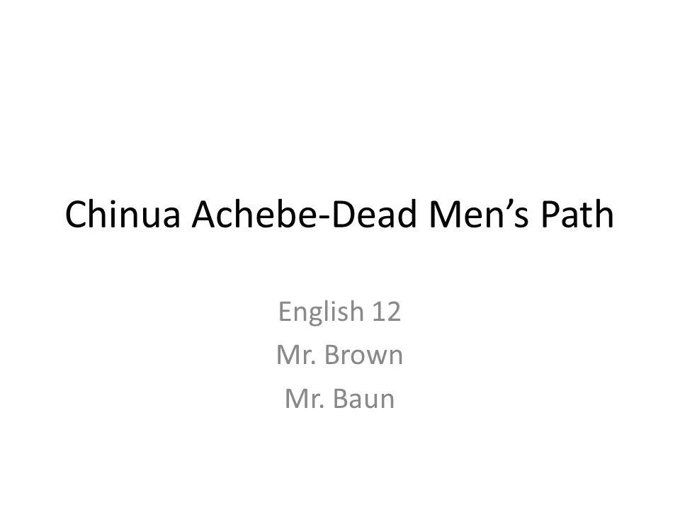Chinua Achebe-Dead Men's Path English 12 Mr. Brown Mr. Baun