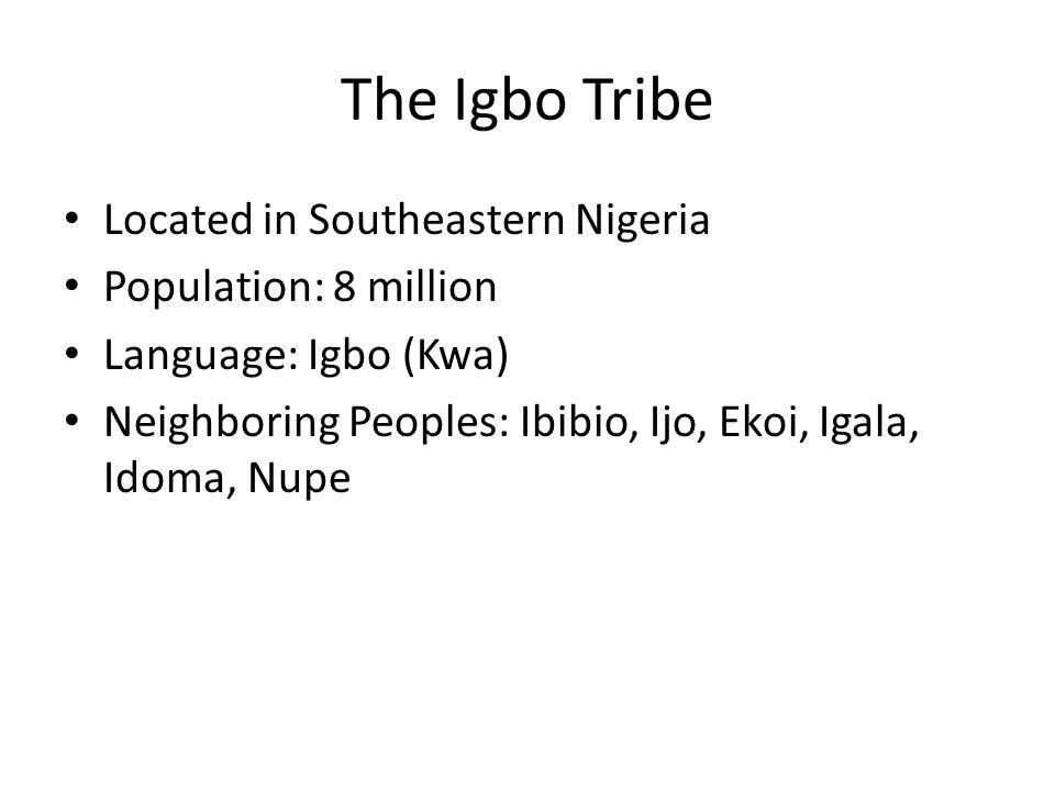 The Igbo Tribe Located in Southeastern Nigeria Population: 8 million Language: Igbo (Kwa) Neighboring Peoples: Ibibio, Ijo, Ekoi, Igala, Idoma, Nupe