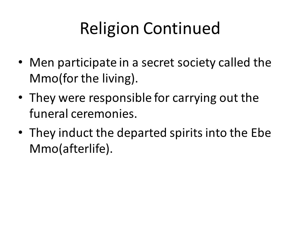 Religion Continued Men participate in a secret society called the Mmo(for the living). They were responsible for carrying out the funeral ceremonies.