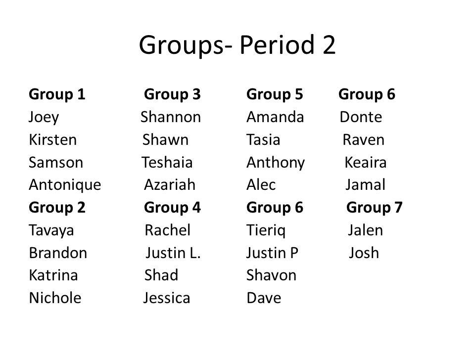 Groups- Period 2 Group 1 Group 3 Joey Shannon Kirsten Shawn Samson Teshaia Antonique Azariah Group 2 Group 4 Tavaya Rachel Brandon Justin L. Katrina S