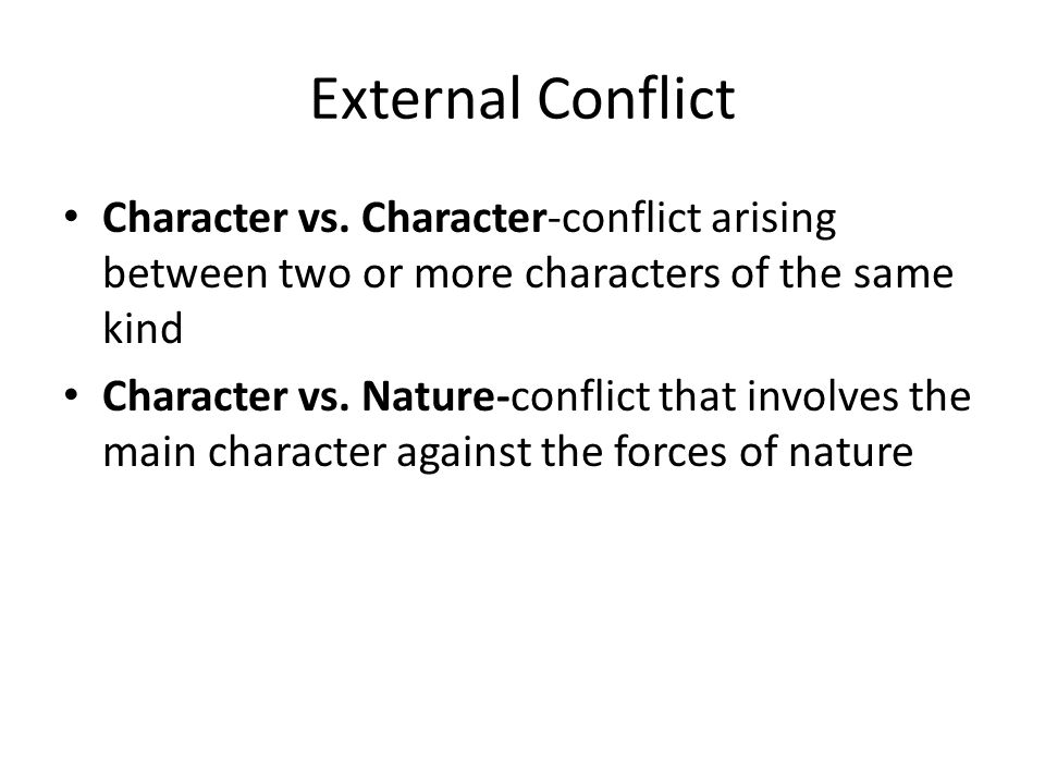 External Conflict Character vs. Character-conflict arising between two or more characters of the same kind Character vs. Nature-conflict that involves