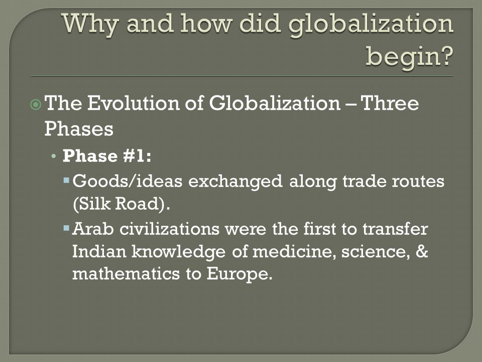  The Evolution of Globalization – Three Phases Phase #1:  Goods/ideas exchanged along trade routes (Silk Road).