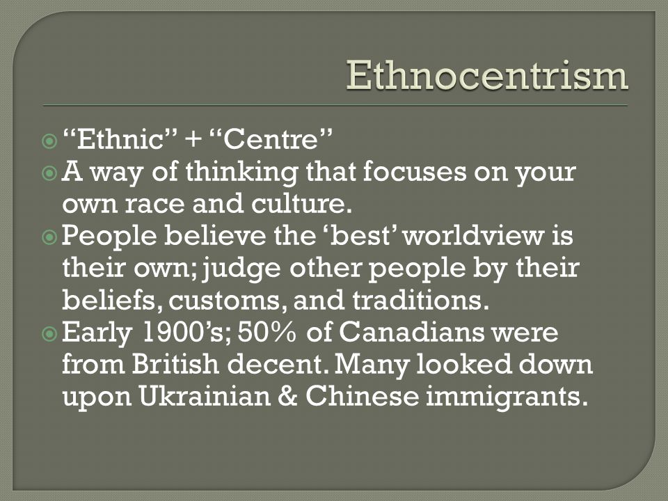  Ethnic + Centre  A way of thinking that focuses on your own race and culture.
