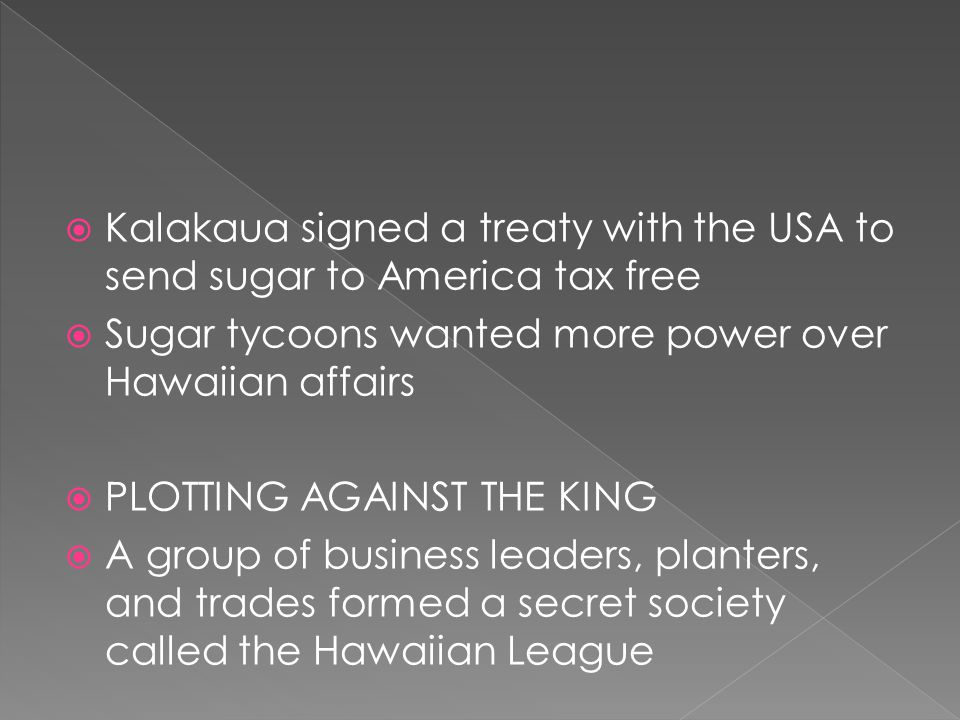  Kalakaua signed a treaty with the USA to send sugar to America tax free  Sugar tycoons wanted more power over Hawaiian affairs  PLOTTING AGAINST THE KING  A group of business leaders, planters, and trades formed a secret society called the Hawaiian League
