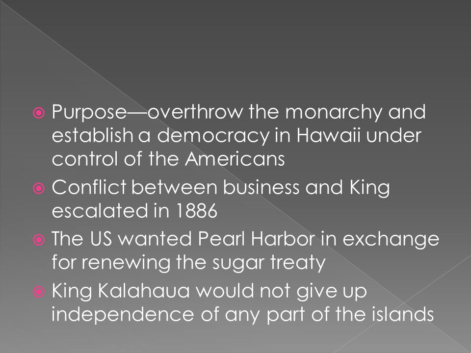 Purpose—overthrow the monarchy and establish a democracy in Hawaii under control of the Americans  Conflict between business and King escalated in