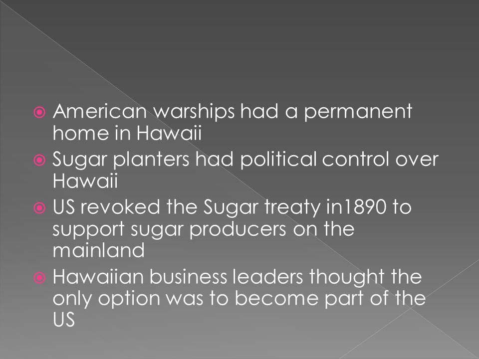  American warships had a permanent home in Hawaii  Sugar planters had political control over Hawaii  US revoked the Sugar treaty in1890 to support sugar producers on the mainland  Hawaiian business leaders thought the only option was to become part of the US