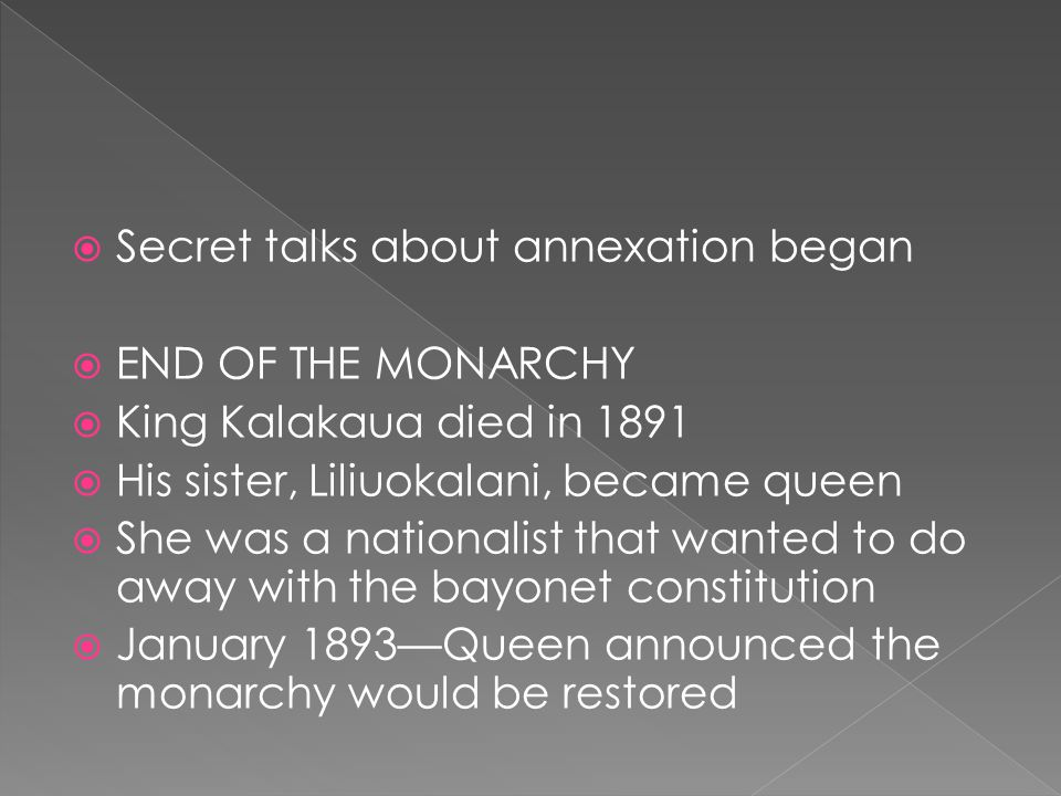  Secret talks about annexation began  END OF THE MONARCHY  King Kalakaua died in 1891  His sister, Liliuokalani, became queen  She was a national