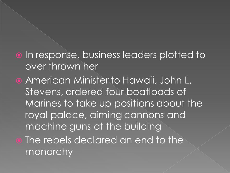  In response, business leaders plotted to over thrown her  American Minister to Hawaii, John L.