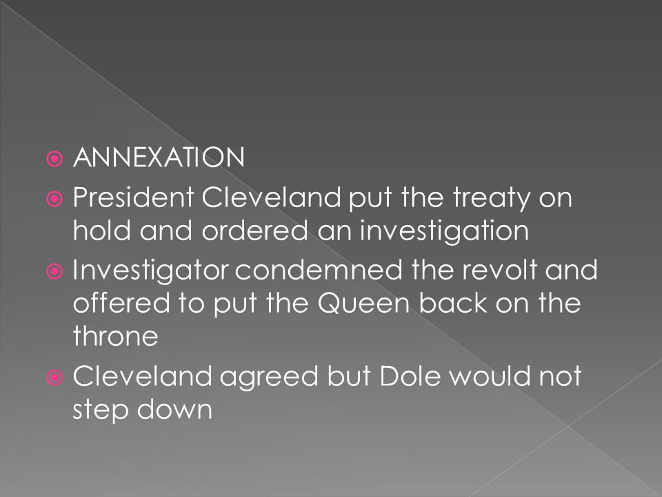  ANNEXATION  President Cleveland put the treaty on hold and ordered an investigation  Investigator condemned the revolt and offered to put the Queen back on the throne  Cleveland agreed but Dole would not step down