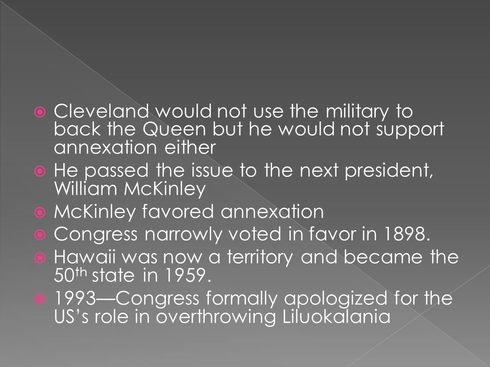  Cleveland would not use the military to back the Queen but he would not support annexation either  He passed the issue to the next president, Willi