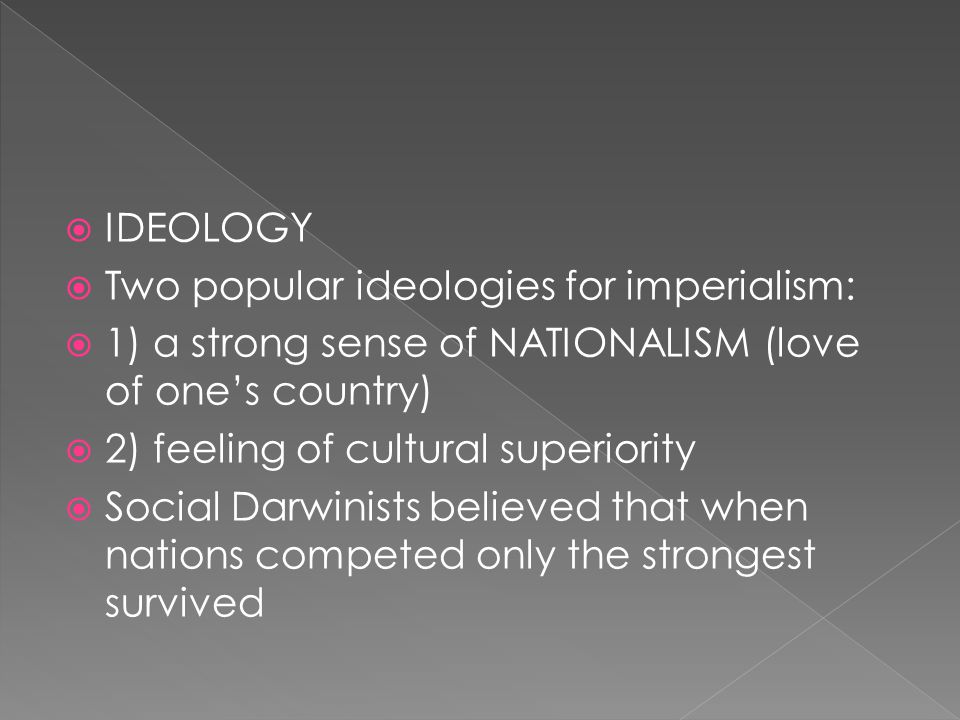  IDEOLOGY  Two popular ideologies for imperialism:  1) a strong sense of NATIONALISM (love of one's country)  2) feeling of cultural superiority  Social Darwinists believed that when nations competed only the strongest survived