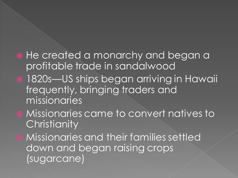  He created a monarchy and began a profitable trade in sandalwood  1820s—US ships began arriving in Hawaii frequently, bringing traders and missionaries  Missionaries came to convert natives to Christianity  Missionaries and their families settled down and began raising crops (sugarcane)