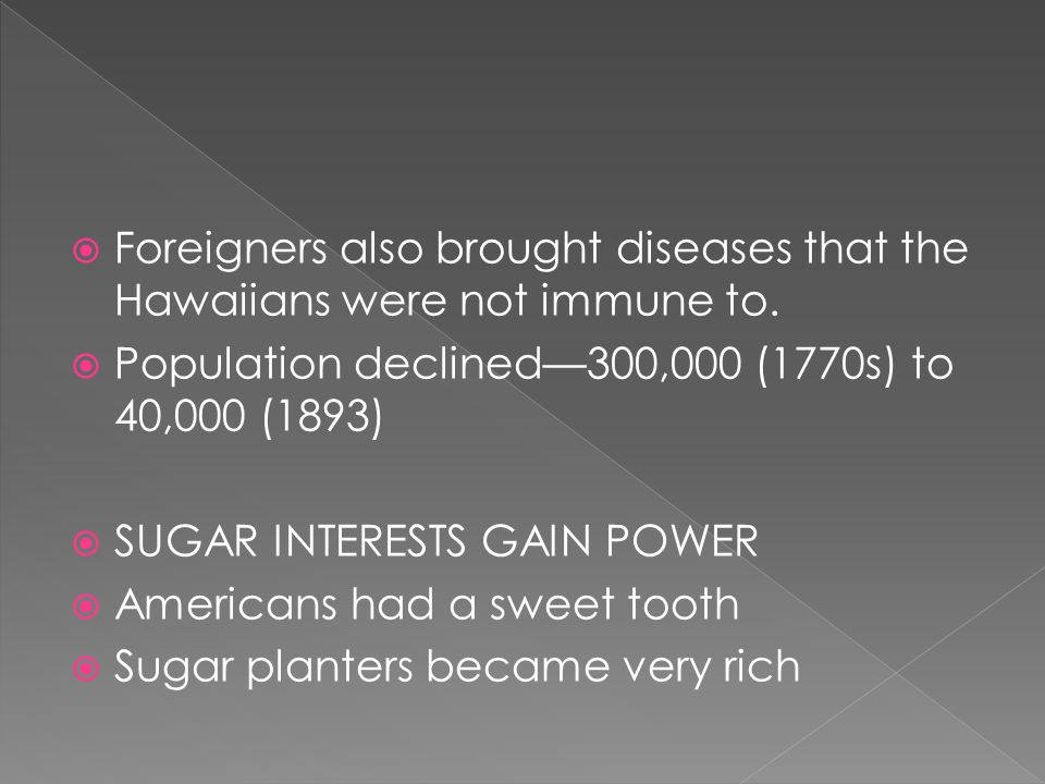  Foreigners also brought diseases that the Hawaiians were not immune to.  Population declined—300,000 (1770s) to 40,000 (1893)  SUGAR INTERESTS GAI