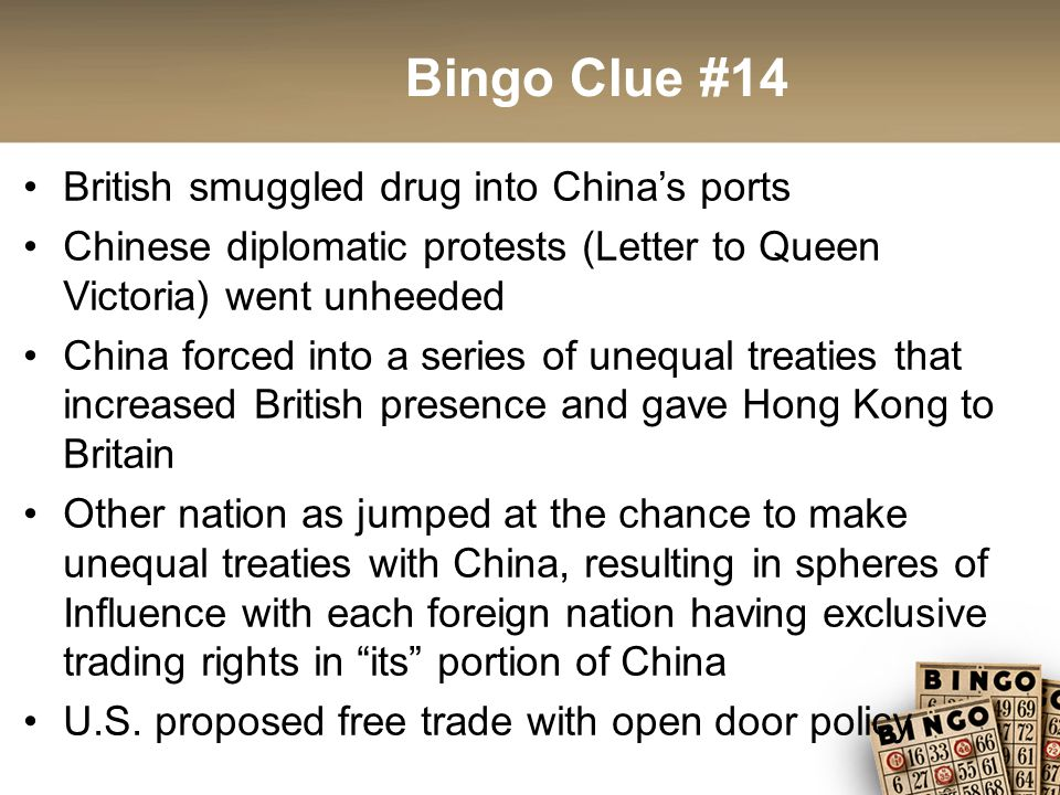 Bingo Clue #14 British smuggled drug into China's ports Chinese diplomatic protests (Letter to Queen Victoria) went unheeded China forced into a series of unequal treaties that increased British presence and gave Hong Kong to Britain Other nation as jumped at the chance to make unequal treaties with China, resulting in spheres of Influence with each foreign nation having exclusive trading rights in its portion of China U.S.