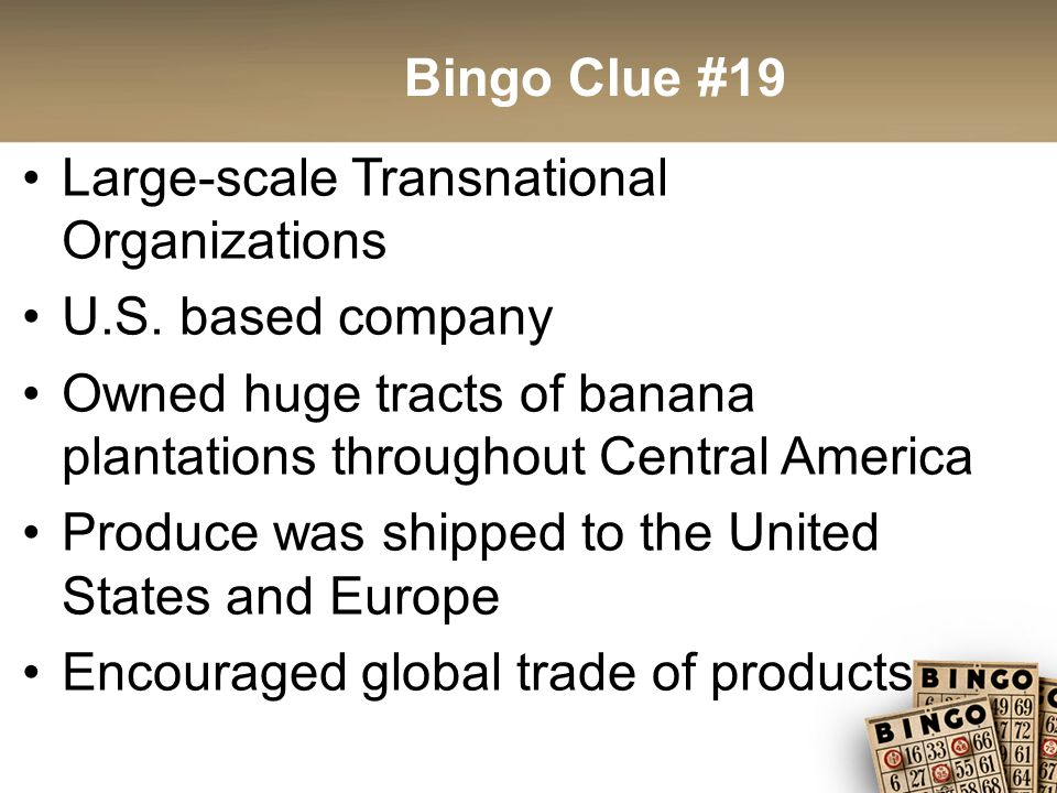 Bingo Clue #19 Large-scale Transnational Organizations U.S. based company Owned huge tracts of banana plantations throughout Central America Produce w