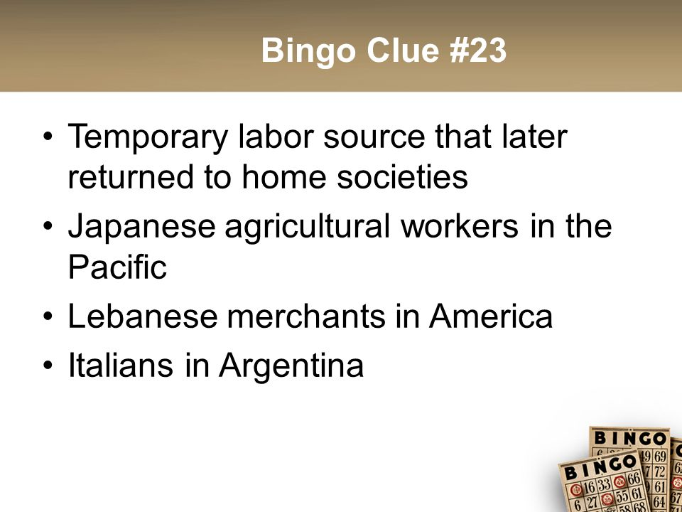 Bingo Clue #23 Temporary labor source that later returned to home societies Japanese agricultural workers in the Pacific Lebanese merchants in America Italians in Argentina