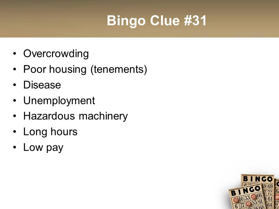 Bingo Clue #31 Overcrowding Poor housing (tenements) Disease Unemployment Hazardous machinery Long hours Low pay