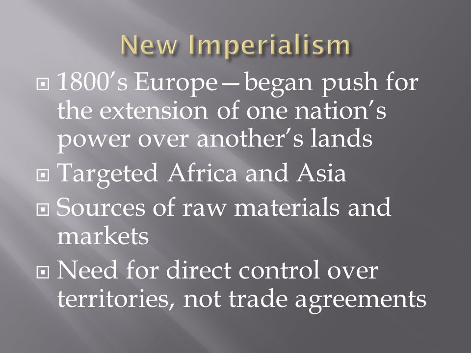 1800's Europe—began push for the extension of one nation's power over another's lands  Targeted Africa and Asia  Sources of raw materials and markets  Need for direct control over territories, not trade agreements