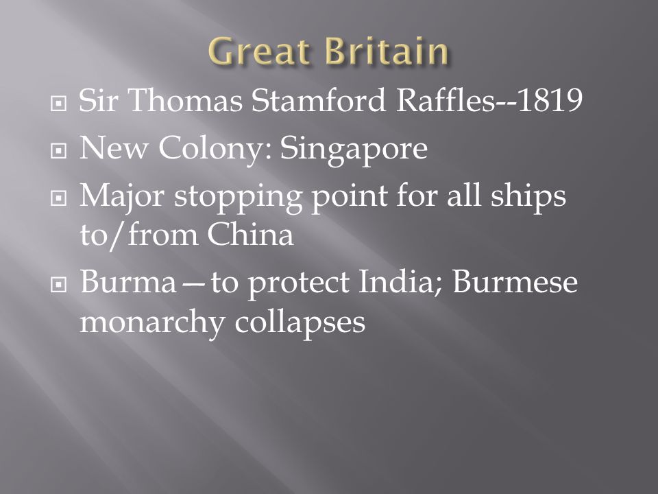  Sir Thomas Stamford Raffles--1819  New Colony: Singapore  Major stopping point for all ships to/from China  Burma—to protect India; Burmese monarchy collapses