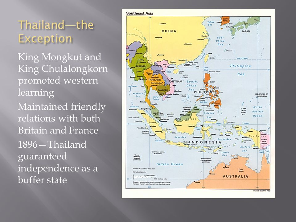 Thailand—the Exception King Mongkut and King Chulalongkorn promoted western learning Maintained friendly relations with both Britain and France 1896—Thailand guaranteed independence as a buffer state