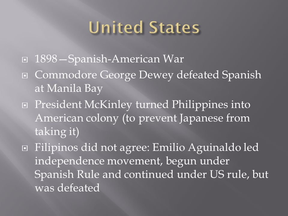  1898—Spanish-American War  Commodore George Dewey defeated Spanish at Manila Bay  President McKinley turned Philippines into American colony (to prevent Japanese from taking it)  Filipinos did not agree: Emilio Aguinaldo led independence movement, begun under Spanish Rule and continued under US rule, but was defeated