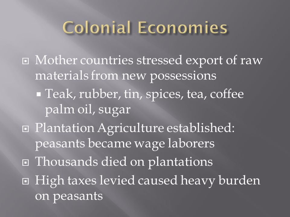  Mother countries stressed export of raw materials from new possessions  Teak, rubber, tin, spices, tea, coffee palm oil, sugar  Plantation Agriculture established: peasants became wage laborers  Thousands died on plantations  High taxes levied caused heavy burden on peasants