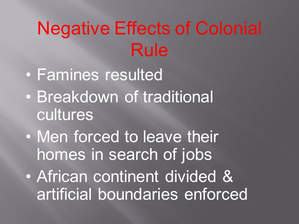 Negative Effects of Colonial Rule Famines resulted Breakdown of traditional cultures Men forced to leave their homes in search of jobs African continent divided & artificial boundaries enforced